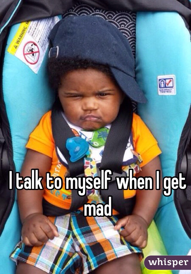 I talk to myself when I get mad