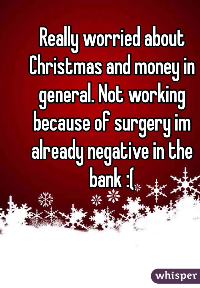 Really worried about Christmas and money in general. Not working because of surgery im already negative in the bank :(