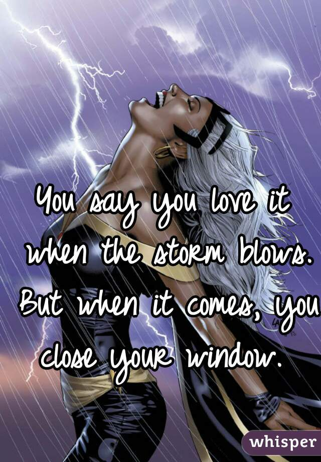 You say you love it when the storm blows. But when it comes, you close your window.