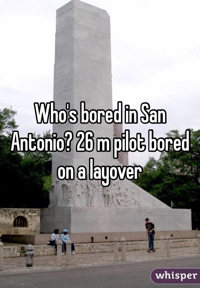 Who's bored in San Antonio? 26 m pilot bored on a layover