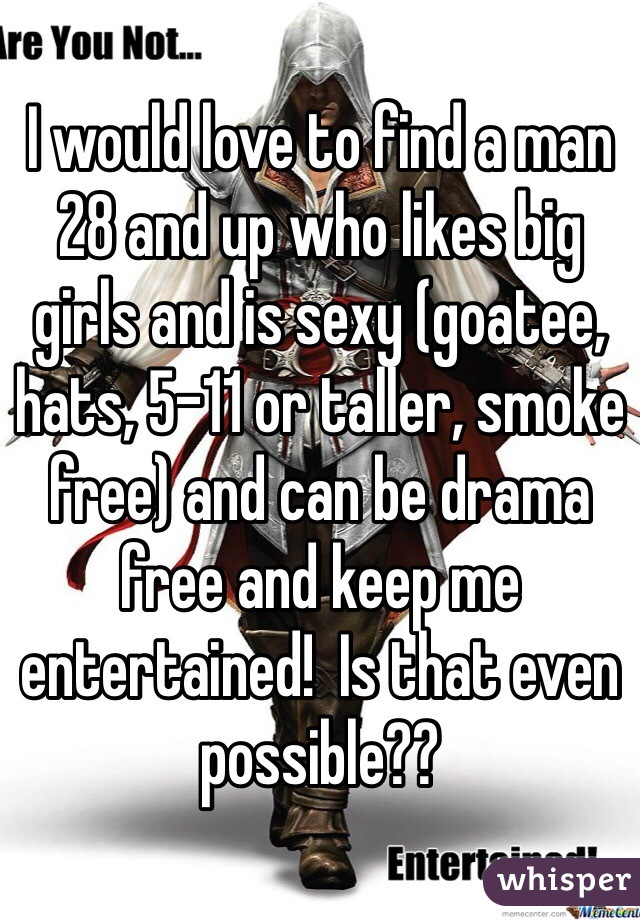 I would love to find a man 28 and up who likes big girls and is sexy (goatee, hats, 5-11 or taller, smoke free) and can be drama free and keep me entertained!  Is that even possible??