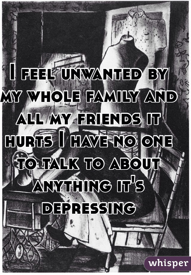 I feel unwanted by my whole family and all my friends it hurts I have no one to talk to about anything it's depressing