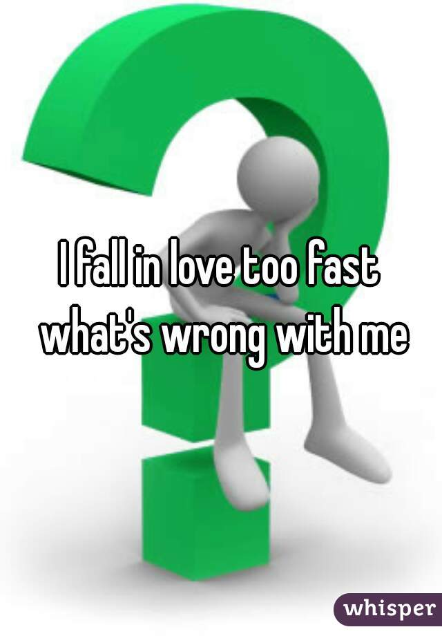 I fall in love too fast what's wrong with me