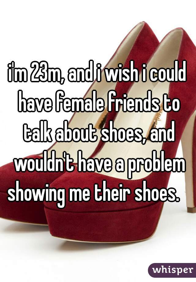 i'm 23m, and i wish i could have female friends to talk about shoes, and wouldn't have a problem showing me their shoes.