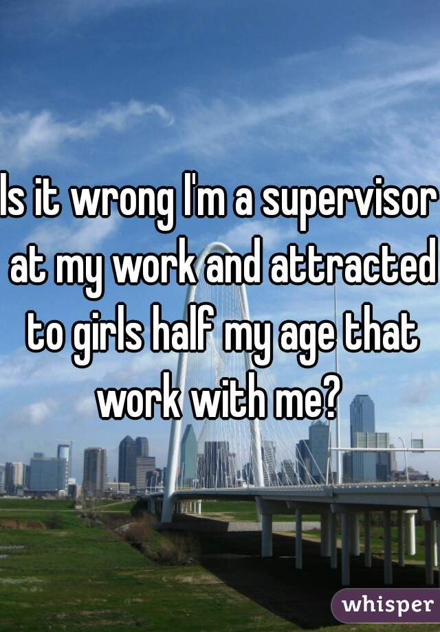Is it wrong I'm a supervisor at my work and attracted to girls half my age that work with me?