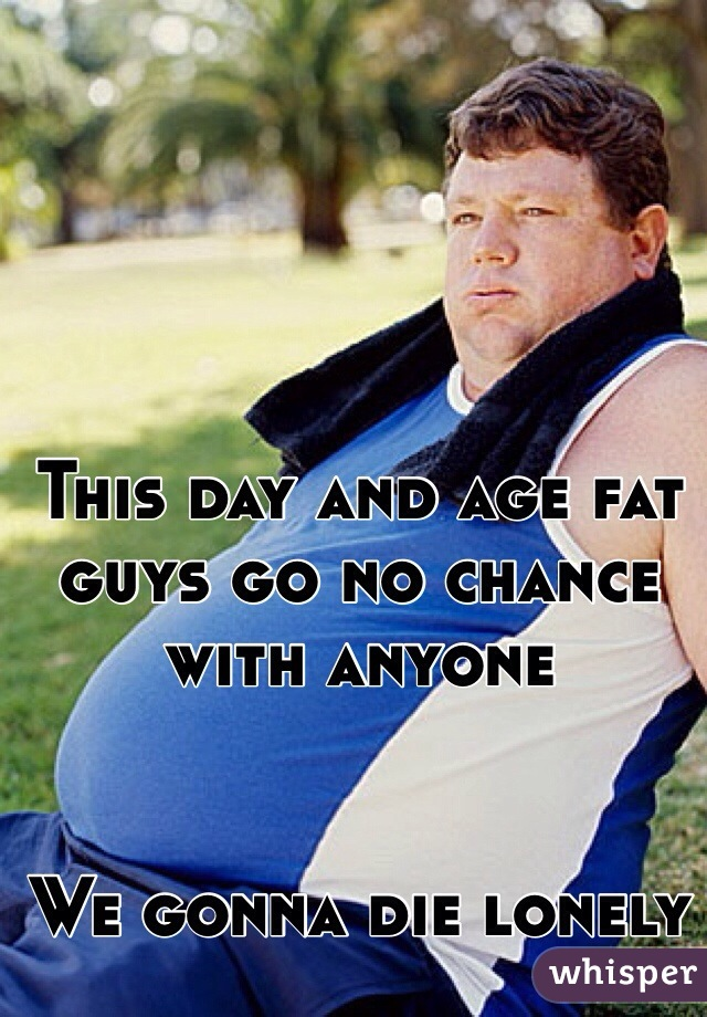 This day and age fat guys go no chance with anyone    We gonna die lonely