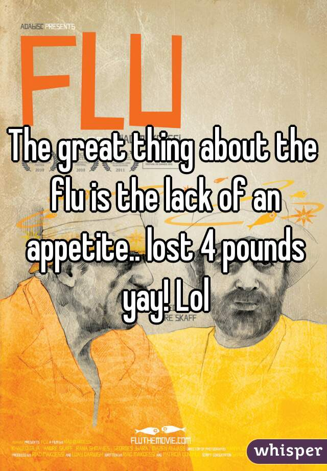 The great thing about the flu is the lack of an appetite.. lost 4 pounds yay! Lol