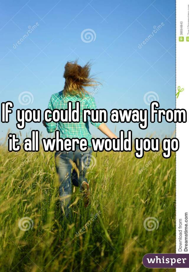 If you could run away from it all where would you go