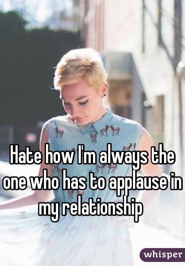 Hate how I'm always the one who has to applause in my relationship