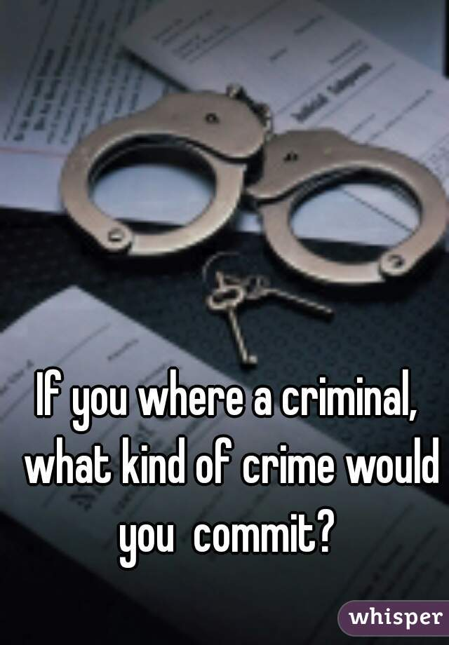 If you where a criminal, what kind of crime would you  commit?