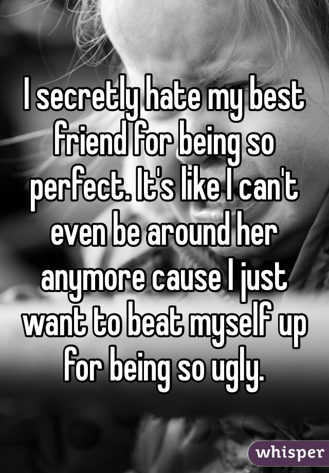 I secretly hate my best friend for being so perfect. It's like I can't even be around her anymore cause I just want to beat myself up for being so ugly.