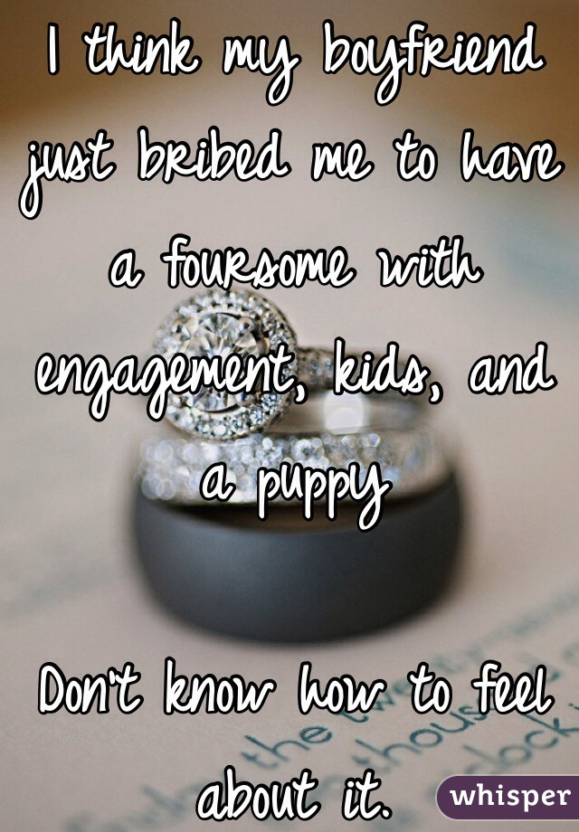 I think my boyfriend just bribed me to have a foursome with engagement, kids, and a puppy   Don't know how to feel about it.