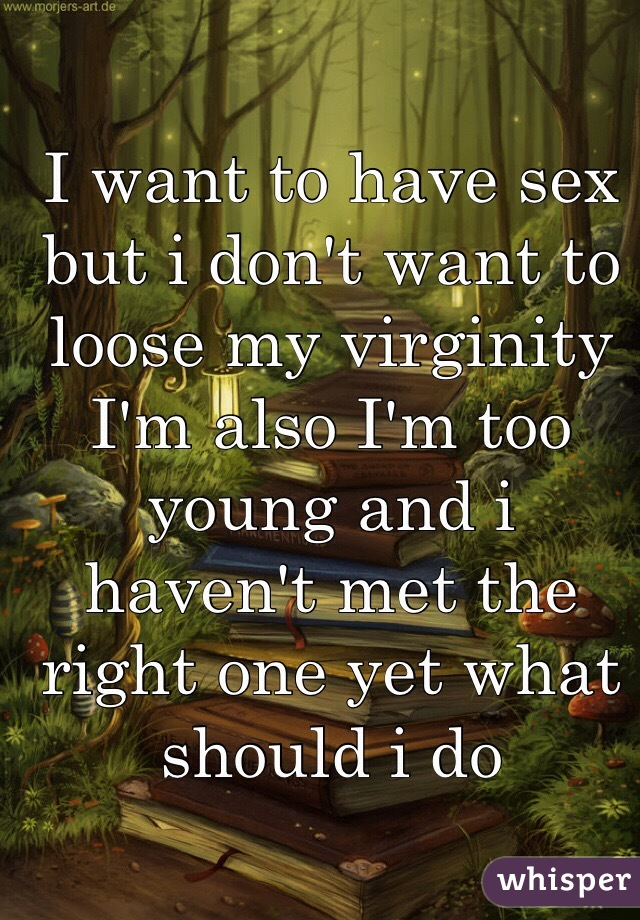 I want to have sex but i don't want to loose my virginity I'm also I'm too young and i haven't met the right one yet what should i do