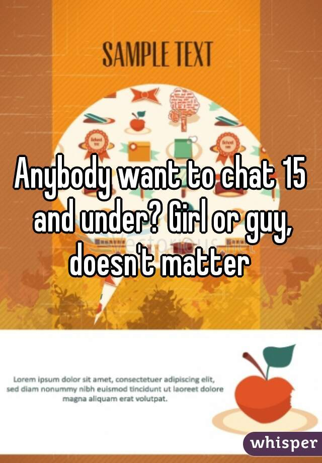 Anybody want to chat 15 and under? Girl or guy, doesn't matter