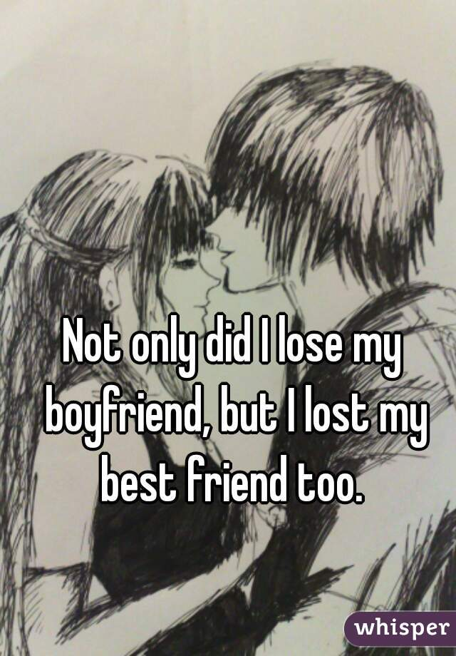 Not only did I lose my boyfriend, but I lost my best friend too.