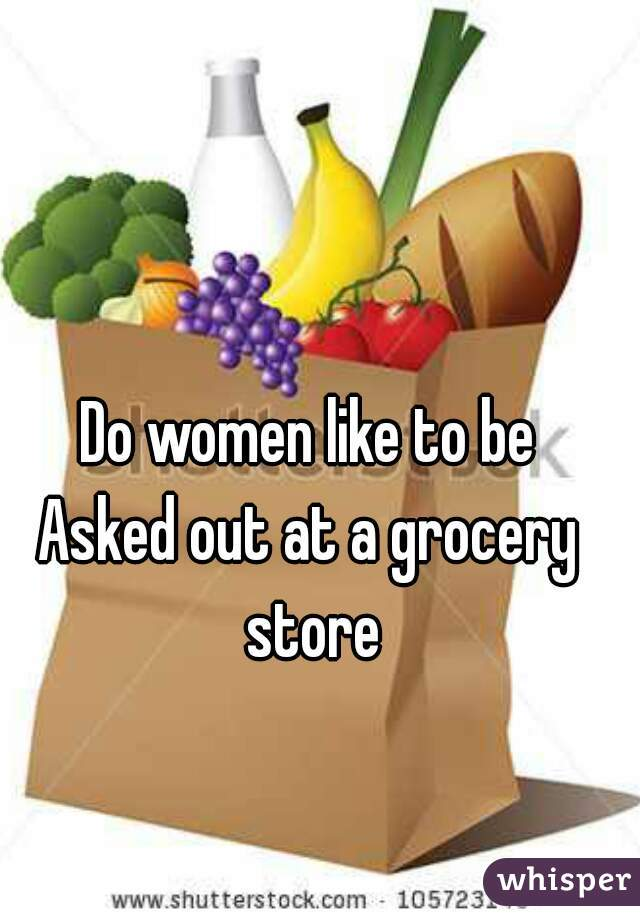 Do women like to be Asked out at a grocery store
