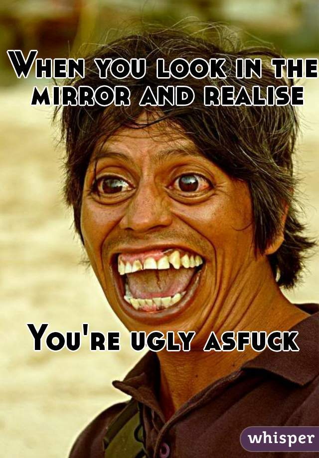 When you look in the mirror and realise         You're ugly asfuck
