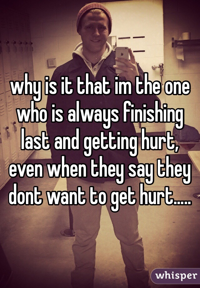 why is it that im the one who is always finishing last and getting hurt, even when they say they dont want to get hurt.....