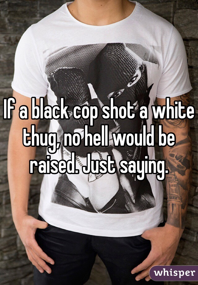 If a black cop shot a white thug, no hell would be raised. Just saying.