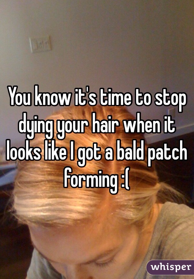You know it's time to stop dying your hair when it looks like I got a bald patch forming :(