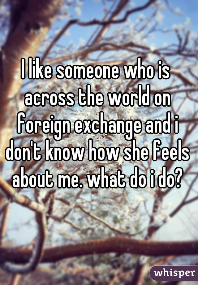 I like someone who is across the world on foreign exchange and i don't know how she feels about me. what do i do?