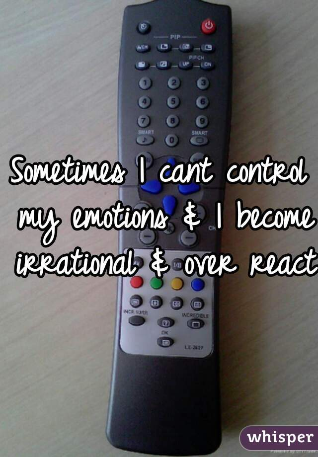 Sometimes I cant control my emotions & I become irrational & over react