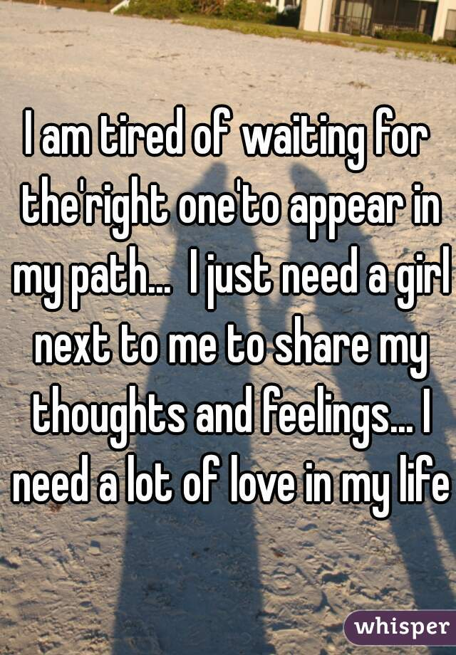 I am tired of waiting for the'right one'to appear in my path...  I just need a girl next to me to share my thoughts and feelings... I need a lot of love in my life