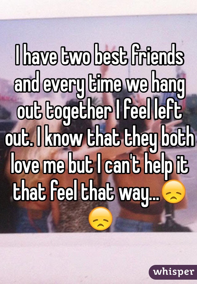 I have two best friends and every time we hang out together I feel left out. I know that they both love me but I can't help it that feel that way...😞😞