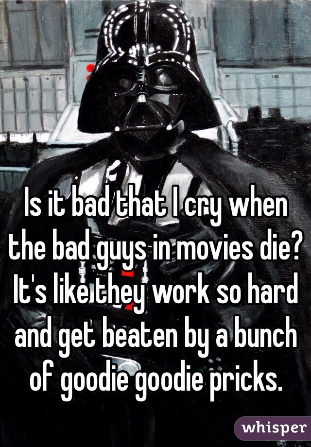 Is it bad that I cry when the bad guys in movies die? It's like they work so hard and get beaten by a bunch of goodie goodie pricks.