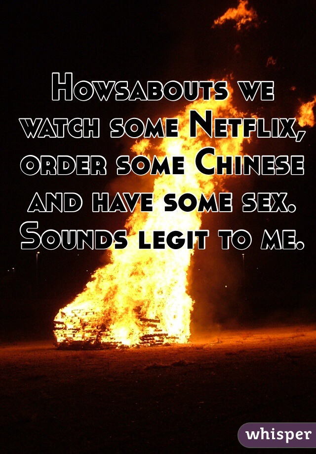 Howsabouts we watch some Netflix, order some Chinese and have some sex.  Sounds legit to me.