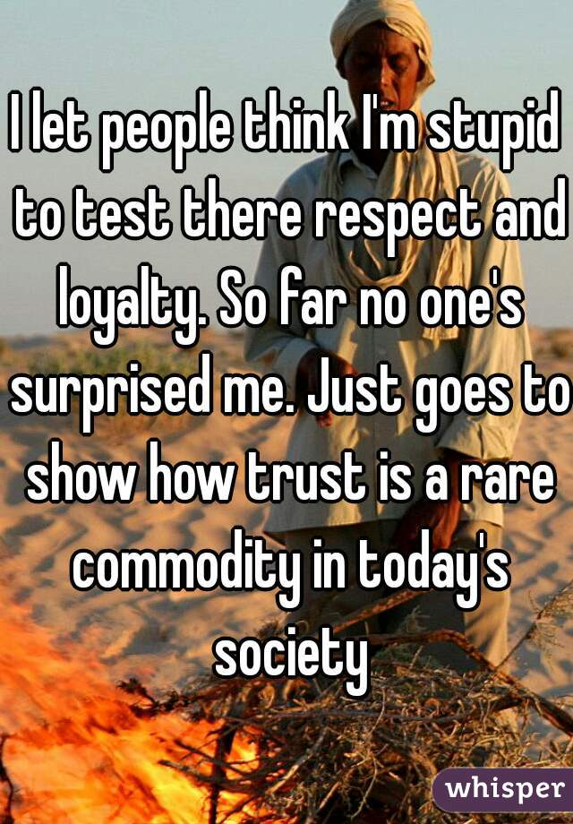 I let people think I'm stupid to test there respect and loyalty. So far no one's surprised me. Just goes to show how trust is a rare commodity in today's society