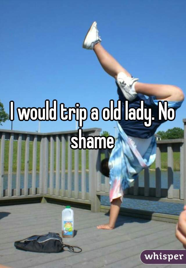I would trip a old lady. No shame