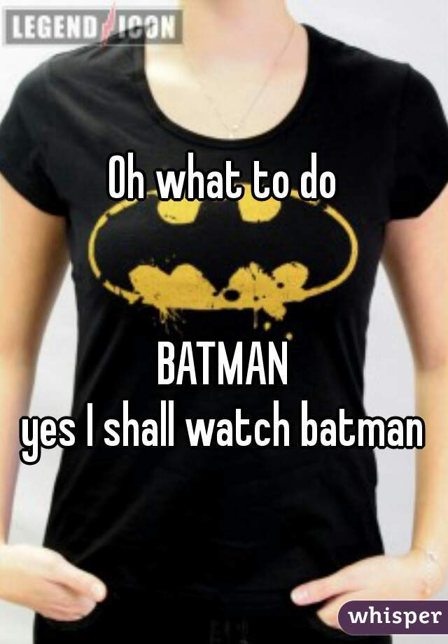 Oh what to do   BATMAN yes I shall watch batman