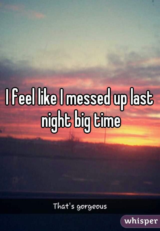 I feel like I messed up last night big time