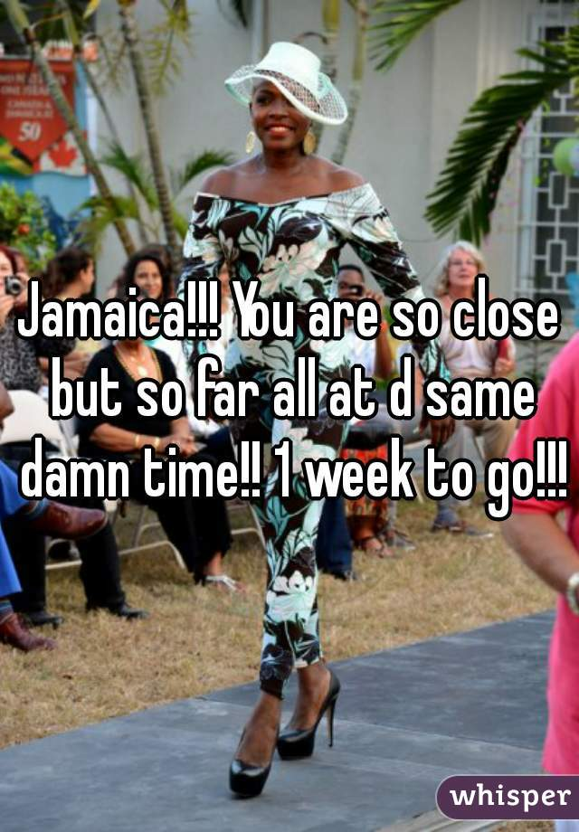 Jamaica!!! You are so close but so far all at d same damn time!! 1 week to go!!!