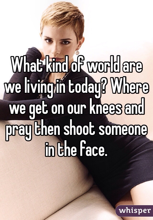 What kind of world are we living in today? Where we get on our knees and pray then shoot someone in the face.