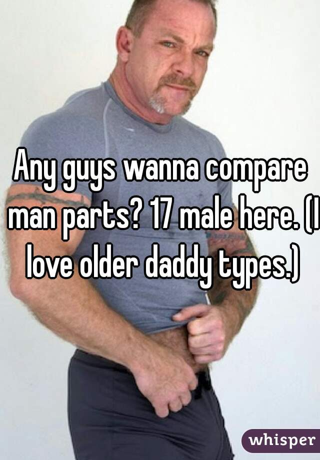 Any guys wanna compare man parts? 17 male here. (I love older daddy types.)