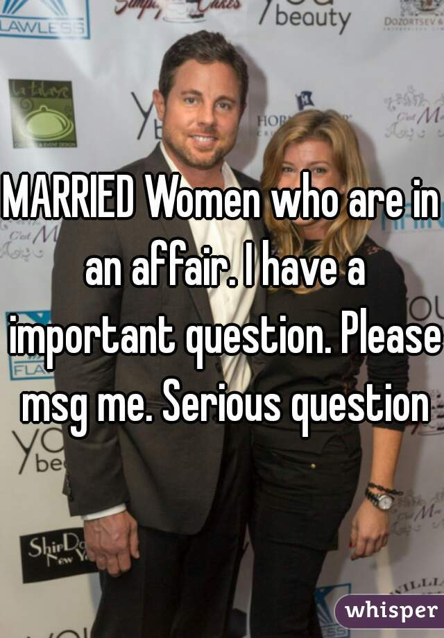 MARRIED Women who are in an affair. I have a important question. Please msg me. Serious question