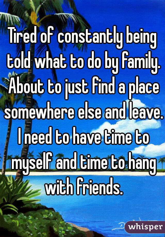 Tired of constantly being told what to do by family. About to just find a place somewhere else and leave. I need to have time to myself and time to hang with friends.