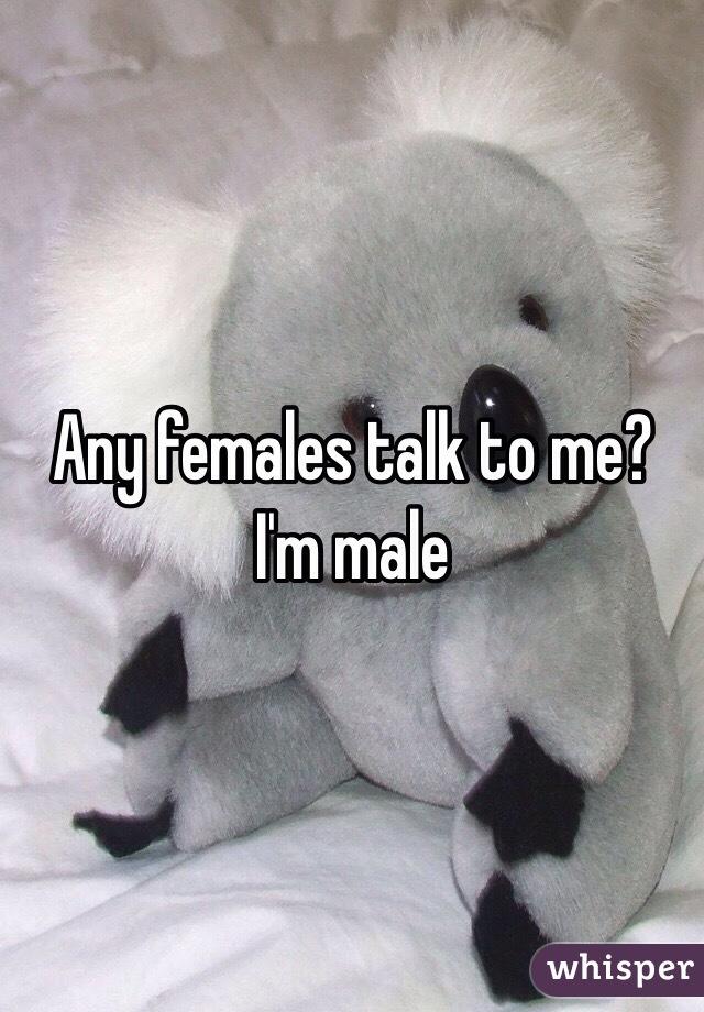 Any females talk to me? I'm male