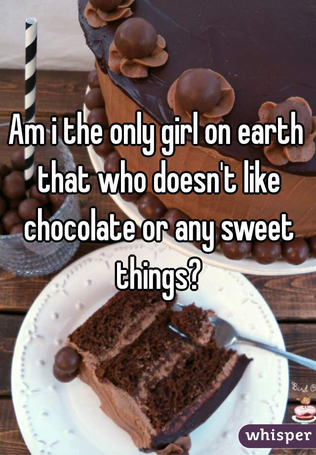 Am i the only girl on earth that who doesn't like chocolate or any sweet things?