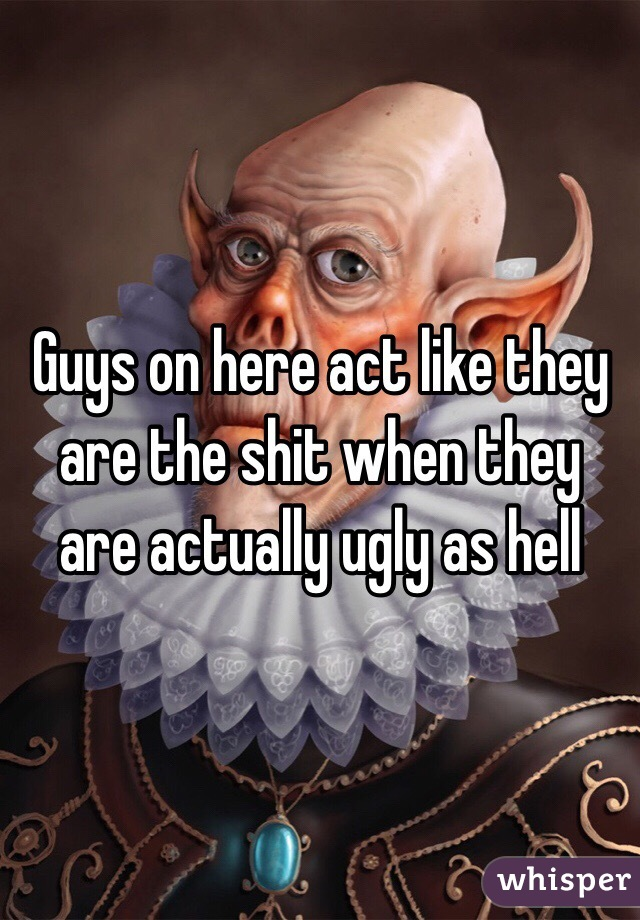 Guys on here act like they are the shit when they are actually ugly as hell