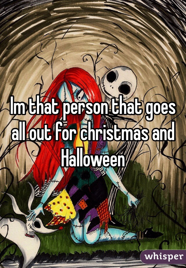 Im that person that goes all out for christmas and Halloween