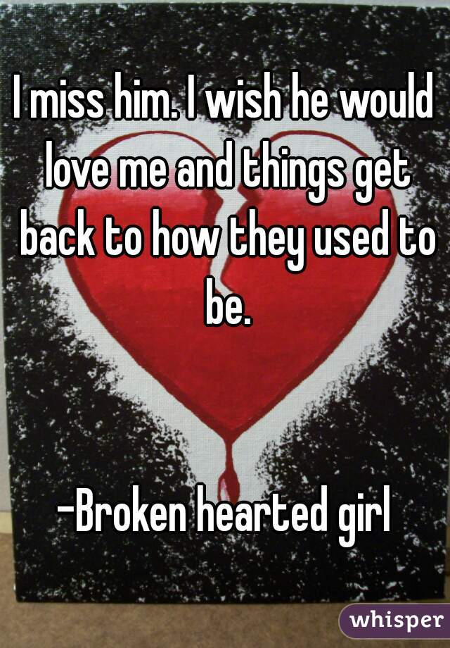I miss him. I wish he would love me and things get back to how they used to be.   -Broken hearted girl