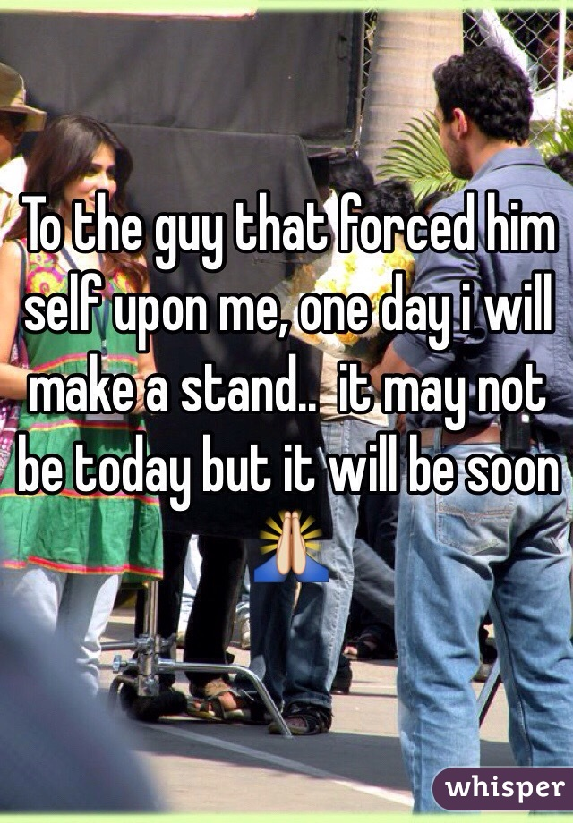 To the guy that forced him self upon me, one day i will make a stand..  it may not be today but it will be soon 🙏