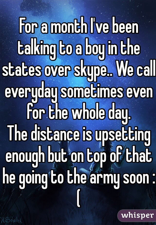 For a month I've been talking to a boy in the states over skype.. We call everyday sometimes even for the whole day. The distance is upsetting enough but on top of that he going to the army soon :(