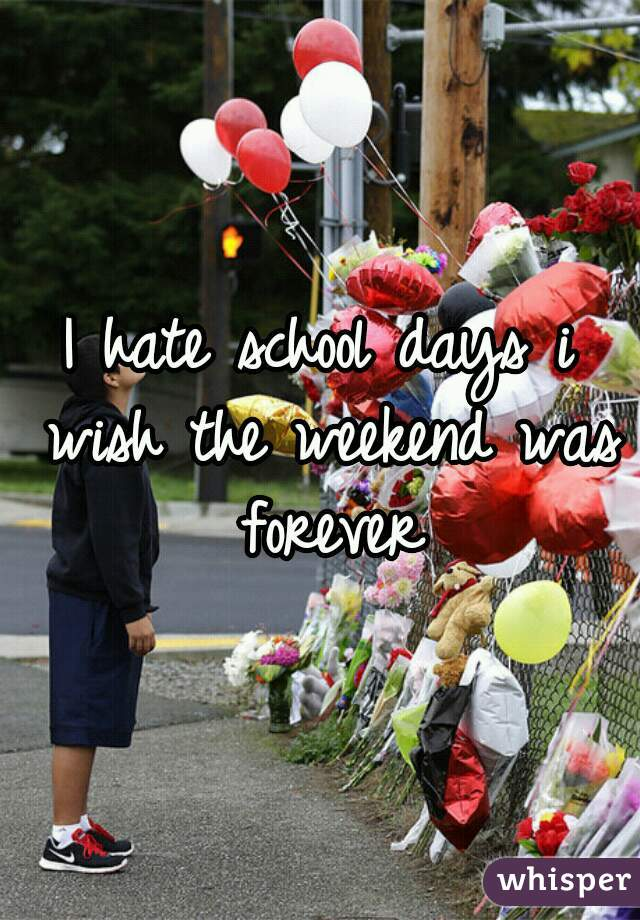 I hate school days i wish the weekend was forever