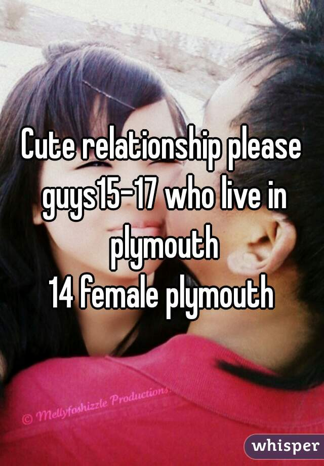 Cute relationship please guys15-17 who live in plymouth 14 female plymouth