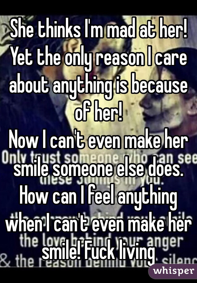She thinks I'm mad at her! Yet the only reason I care about anything is because of her!  Now I can't even make her smile someone else does. How can I feel anything when I can't even make her smile! Fuck living