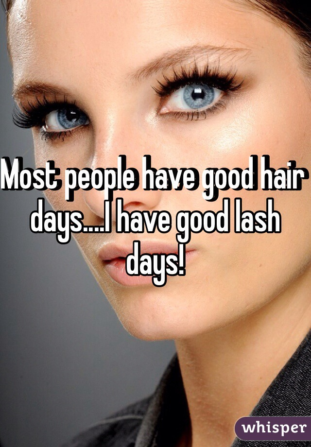 Most people have good hair days....I have good lash days!